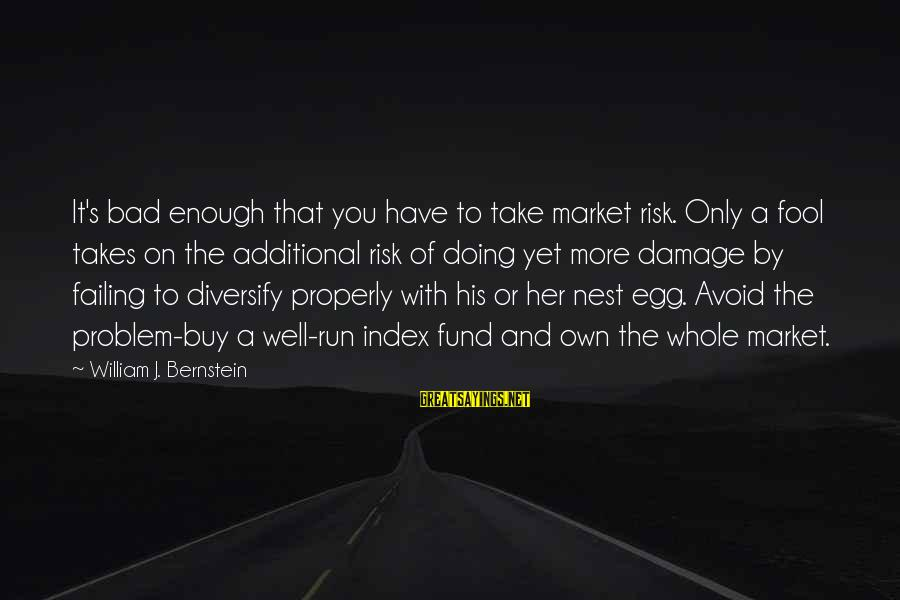 More Fool You Sayings By William J. Bernstein: It's bad enough that you have to take market risk. Only a fool takes on