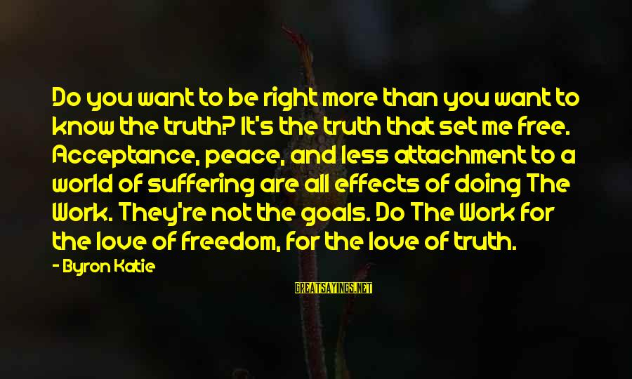 More For Less Sayings By Byron Katie: Do you want to be right more than you want to know the truth? It's