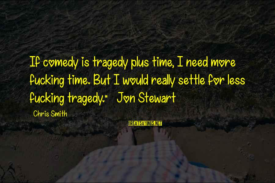 More For Less Sayings By Chris Smith: If comedy is tragedy plus time, I need more fucking time. But I would really