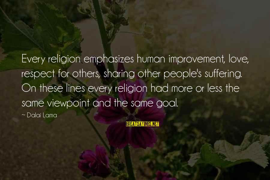 More For Less Sayings By Dalai Lama: Every religion emphasizes human improvement, love, respect for others, sharing other people's suffering. On these