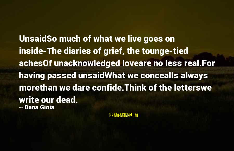 More For Less Sayings By Dana Gioia: UnsaidSo much of what we live goes on inside-The diaries of grief, the tounge-tied achesOf
