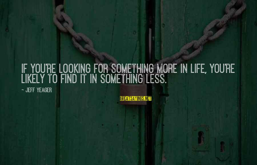 More For Less Sayings By Jeff Yeager: If you're looking for something more in life, you're likely to find it in something