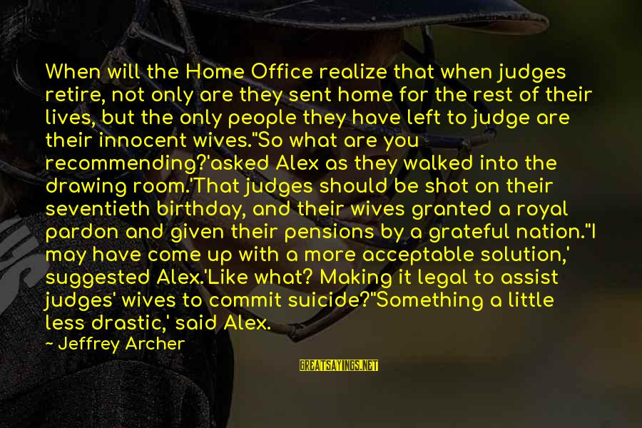 More For Less Sayings By Jeffrey Archer: When will the Home Office realize that when judges retire, not only are they sent