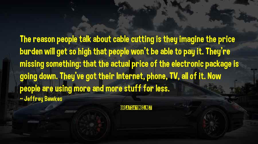 More For Less Sayings By Jeffrey Bewkes: The reason people talk about cable cutting is they imagine the price burden will get