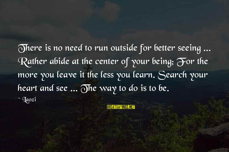 More For Less Sayings By Laozi: There is no need to run outside for better seeing ... Rather abide at the