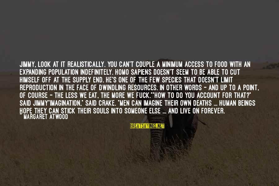 More For Less Sayings By Margaret Atwood: Jimmy, look at it realistically. You can't couple a minimum access to food with an