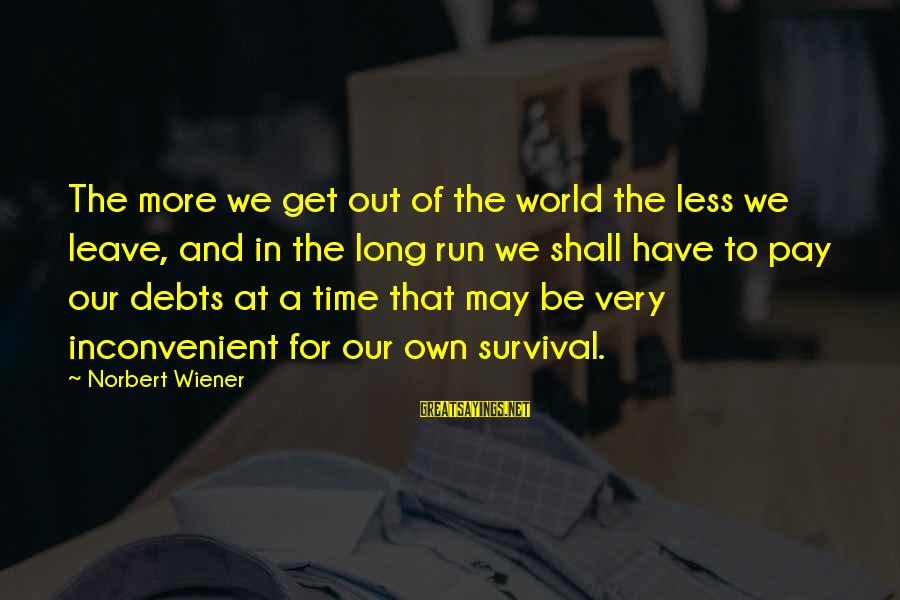 More For Less Sayings By Norbert Wiener: The more we get out of the world the less we leave, and in the