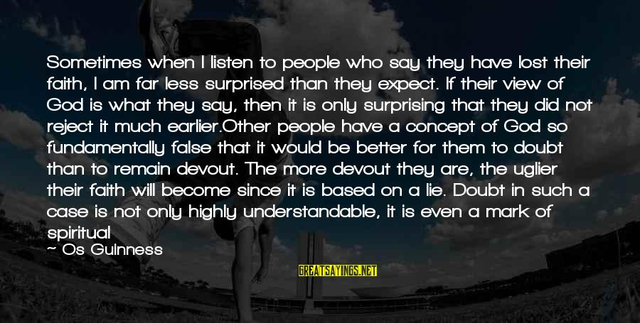 More For Less Sayings By Os Guinness: Sometimes when I listen to people who say they have lost their faith, I am