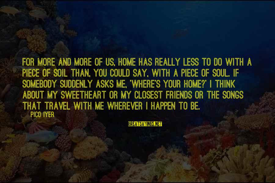 More For Less Sayings By Pico Iyer: For more and more of us, home has really less to do with a piece