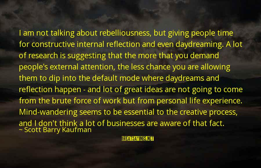 More For Less Sayings By Scott Barry Kaufman: I am not talking about rebelliousness, but giving people time for constructive internal reflection and