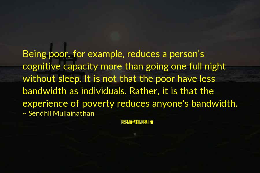 More For Less Sayings By Sendhil Mullainathan: Being poor, for example, reduces a person's cognitive capacity more than going one full night