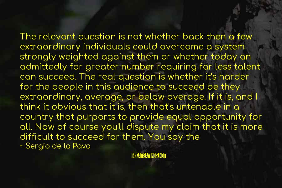 More For Less Sayings By Sergio De La Pava: The relevant question is not whether back then a few extraordinary individuals could overcome a