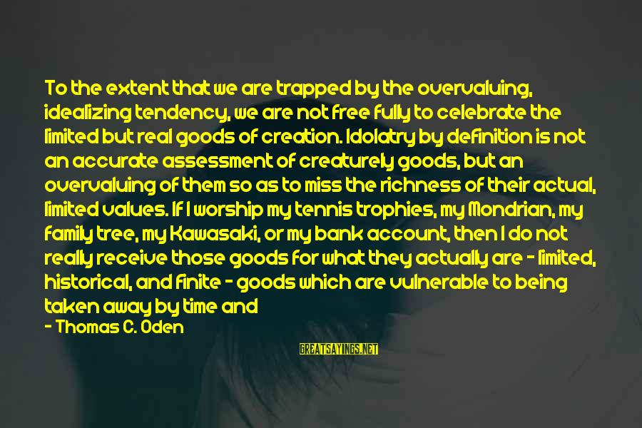 More For Less Sayings By Thomas C. Oden: To the extent that we are trapped by the overvaluing, idealizing tendency, we are not