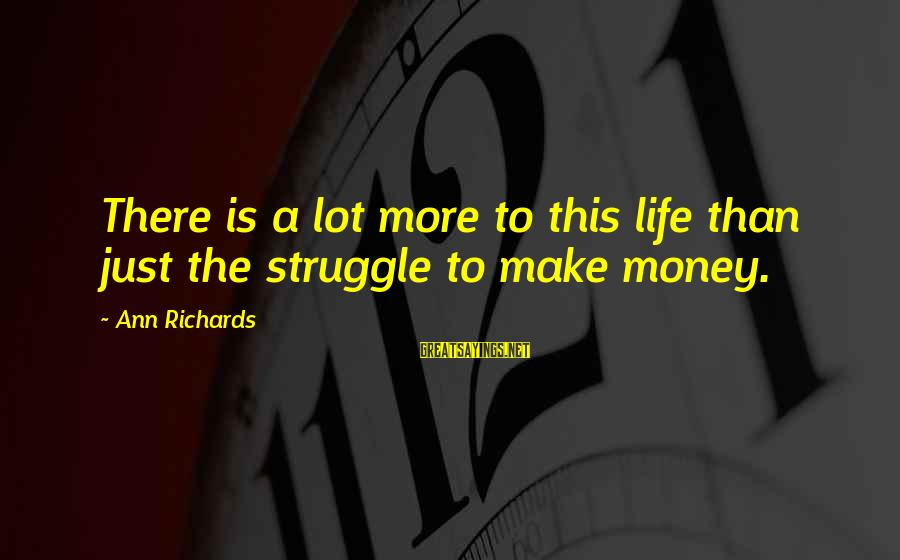 More Life Than Money Sayings By Ann Richards: There is a lot more to this life than just the struggle to make money.