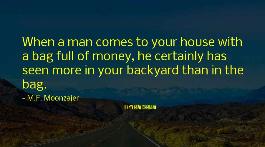 More Life Than Money Sayings By M.F. Moonzajer: When a man comes to your house with a bag full of money, he certainly