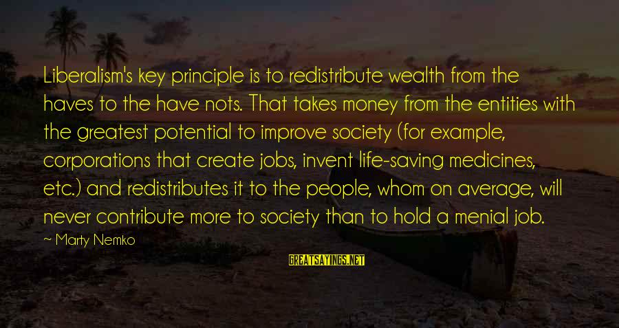 More Life Than Money Sayings By Marty Nemko: Liberalism's key principle is to redistribute wealth from the haves to the have nots. That