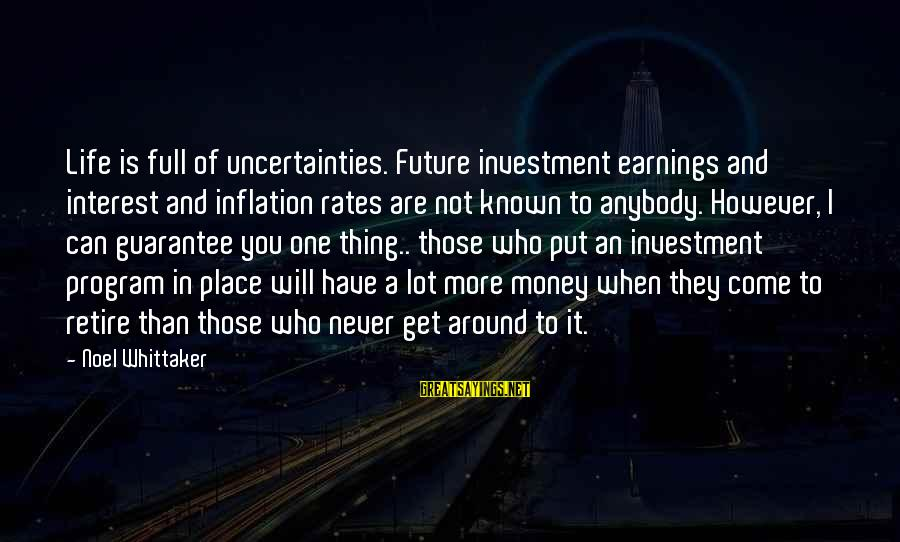 More Life Than Money Sayings By Noel Whittaker: Life is full of uncertainties. Future investment earnings and interest and inflation rates are not