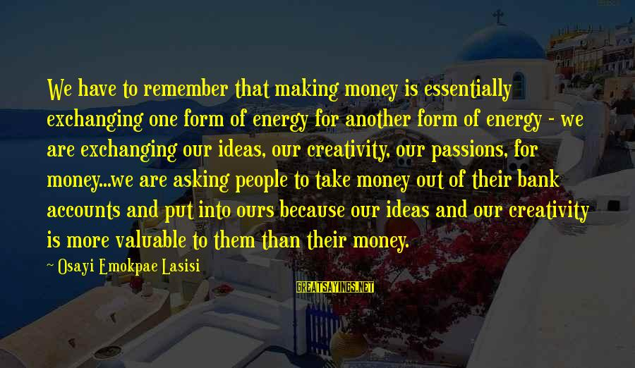 More Life Than Money Sayings By Osayi Emokpae Lasisi: We have to remember that making money is essentially exchanging one form of energy for