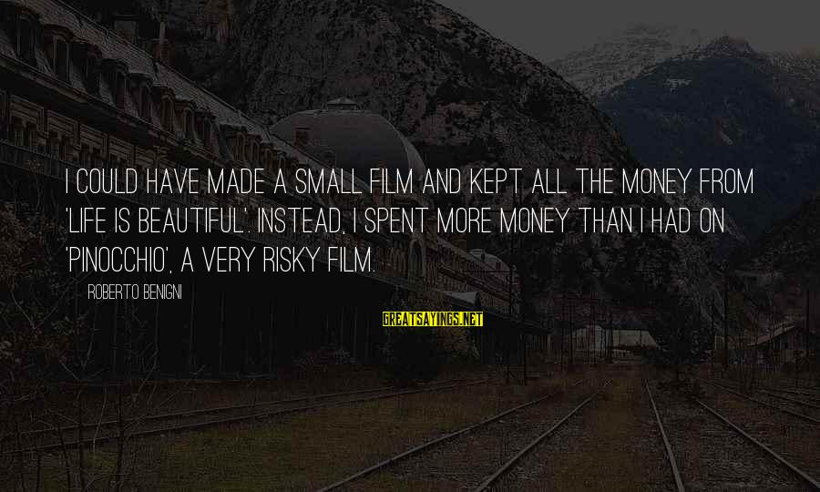 More Life Than Money Sayings By Roberto Benigni: I could have made a small film and kept all the money from 'Life is