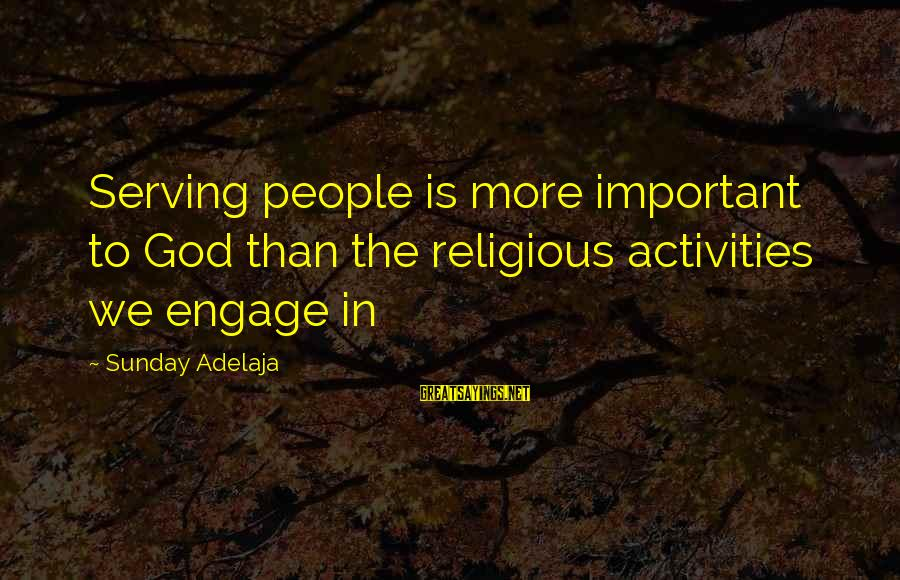 More Life Than Money Sayings By Sunday Adelaja: Serving people is more important to God than the religious activities we engage in
