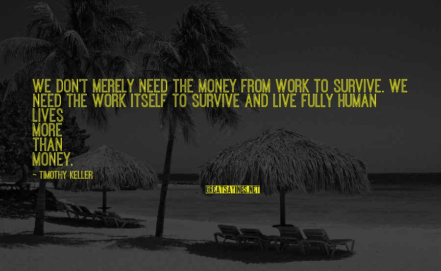 More Life Than Money Sayings By Timothy Keller: We don't merely need the money from work to survive. We need the work itself