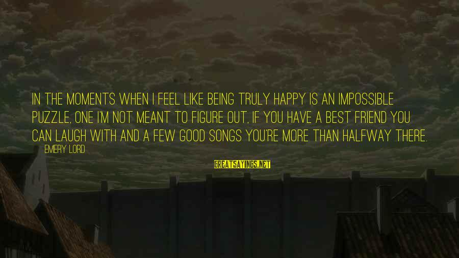 More Than One Best Friend Sayings By Emery Lord: In the moments when I feel like being truly happy is an impossible puzzle, one