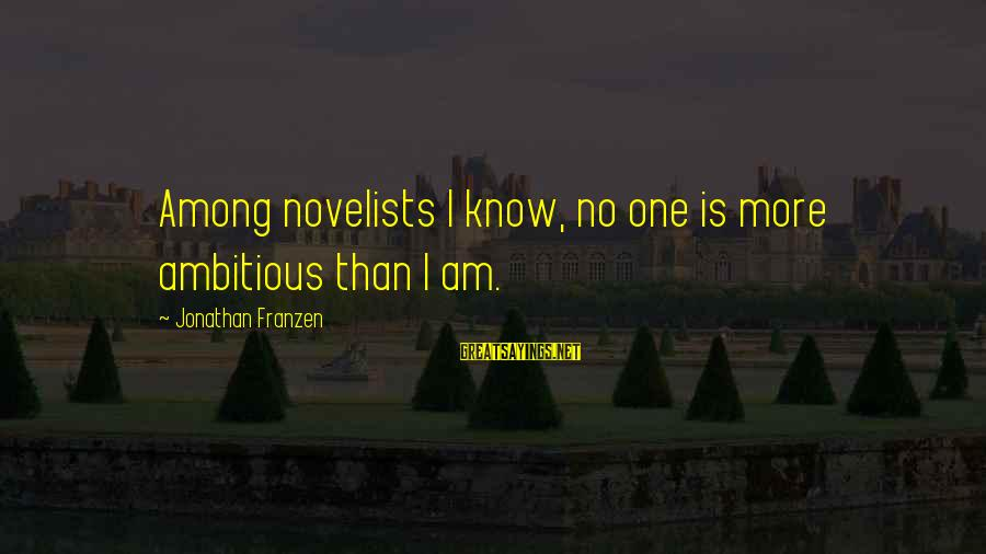 More Than One Best Friend Sayings By Jonathan Franzen: Among novelists I know, no one is more ambitious than I am.