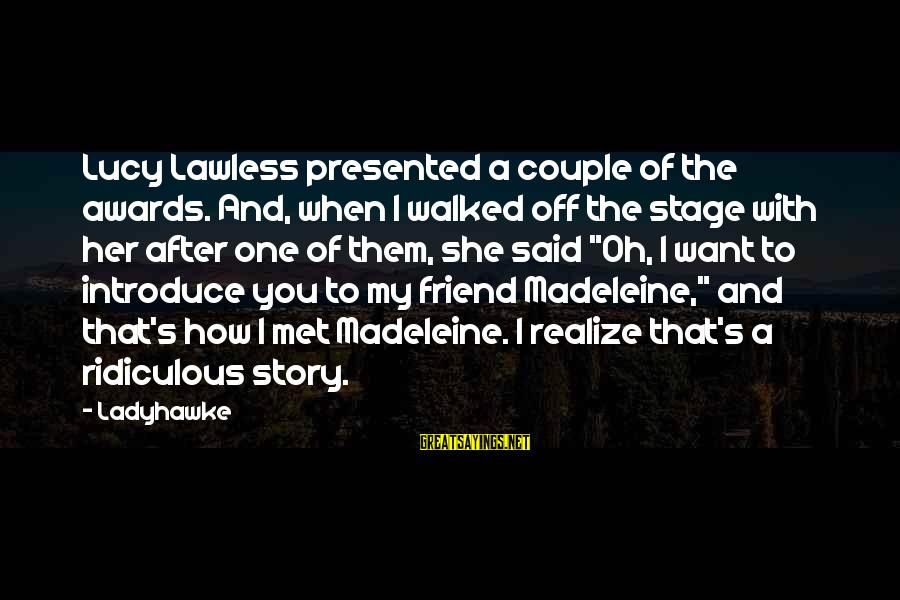 More Than One Best Friend Sayings By Ladyhawke: Lucy Lawless presented a couple of the awards. And, when I walked off the stage