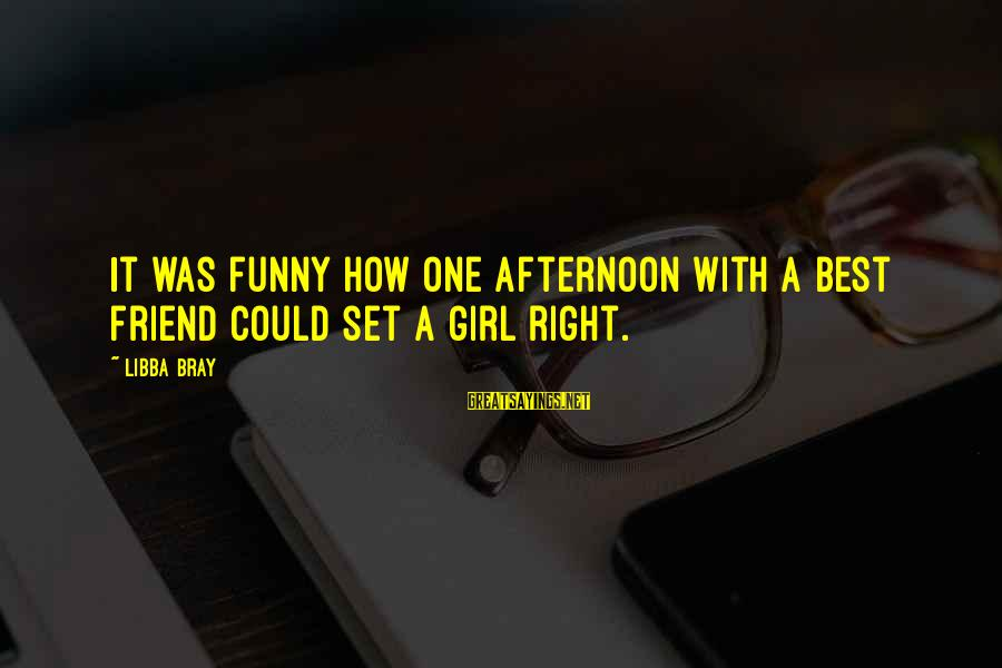 More Than One Best Friend Sayings By Libba Bray: It was funny how one afternoon with a best friend could set a girl right.