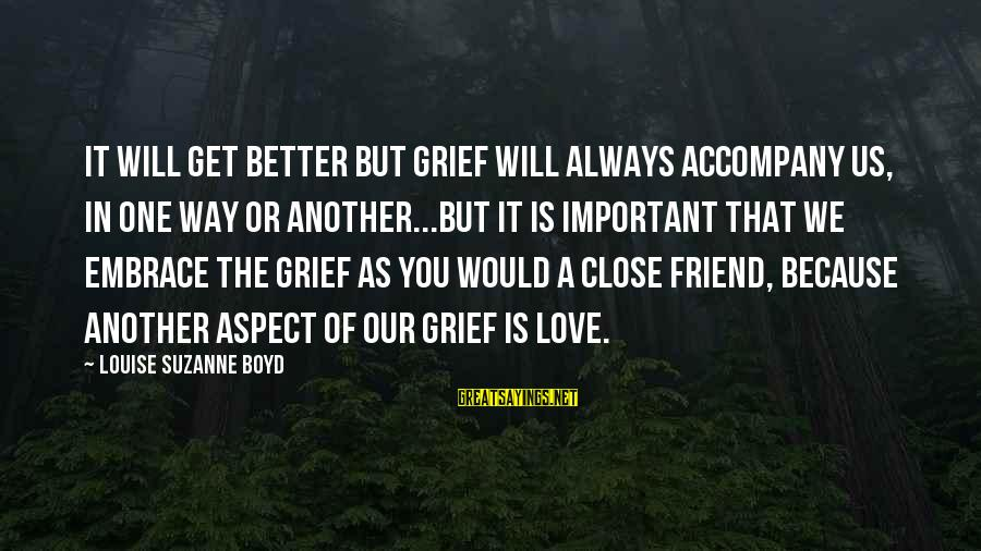 More Than One Best Friend Sayings By Louise Suzanne Boyd: It will get better but grief will always accompany us, in one way or another...but