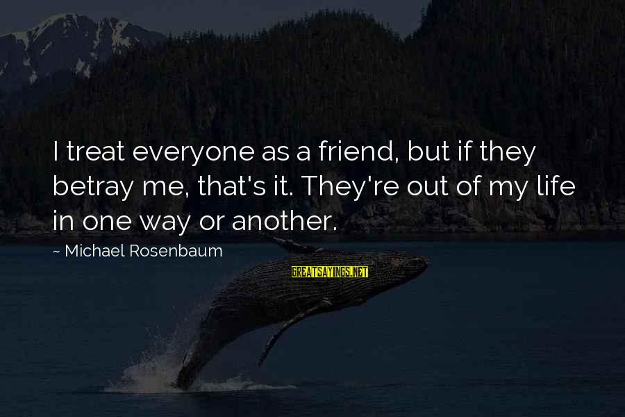 More Than One Best Friend Sayings By Michael Rosenbaum: I treat everyone as a friend, but if they betray me, that's it. They're out