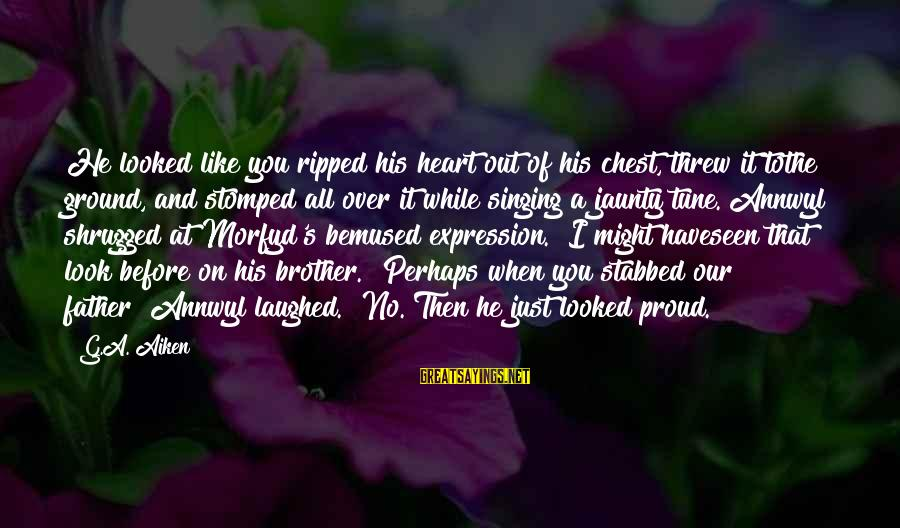 Morfyd's Sayings By G.A. Aiken: He looked like you ripped his heart out of his chest, threw it tothe ground,