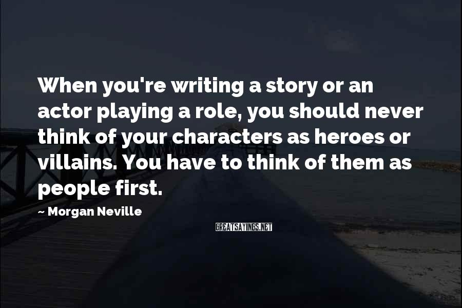 Morgan Neville Sayings: When you're writing a story or an actor playing a role, you should never think