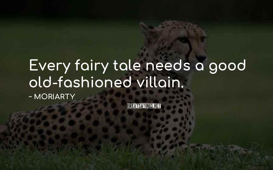 MORIARTY Sayings: Every fairy tale needs a good old-fashioned villain.