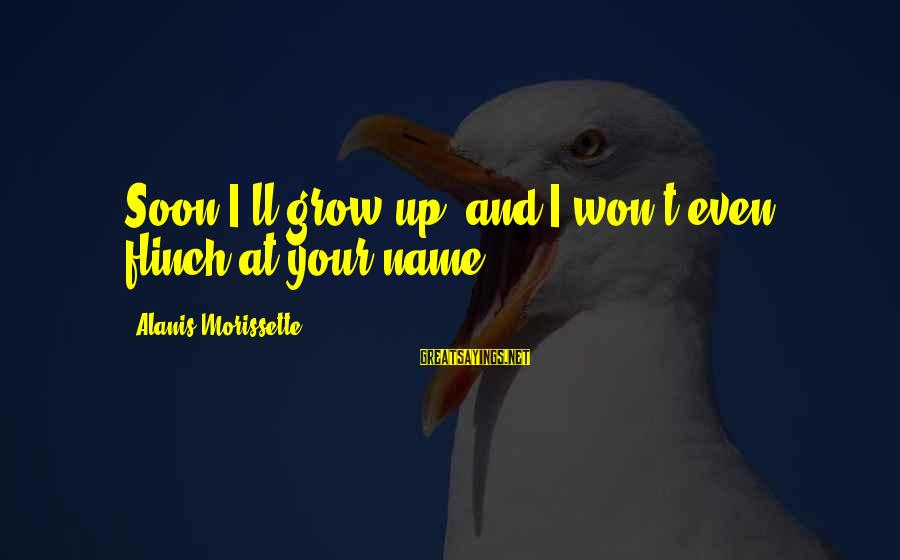 Morissette Sayings By Alanis Morissette: Soon I'll grow up, and I won't even flinch at your name.