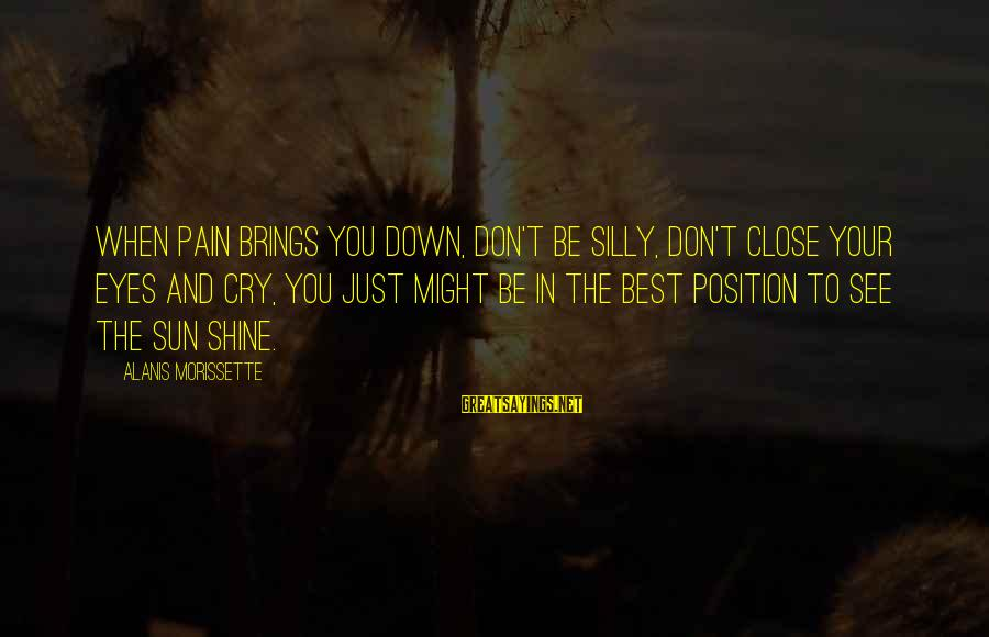 Morissette Sayings By Alanis Morissette: When pain brings you down, don't be silly, don't close your eyes and cry, you