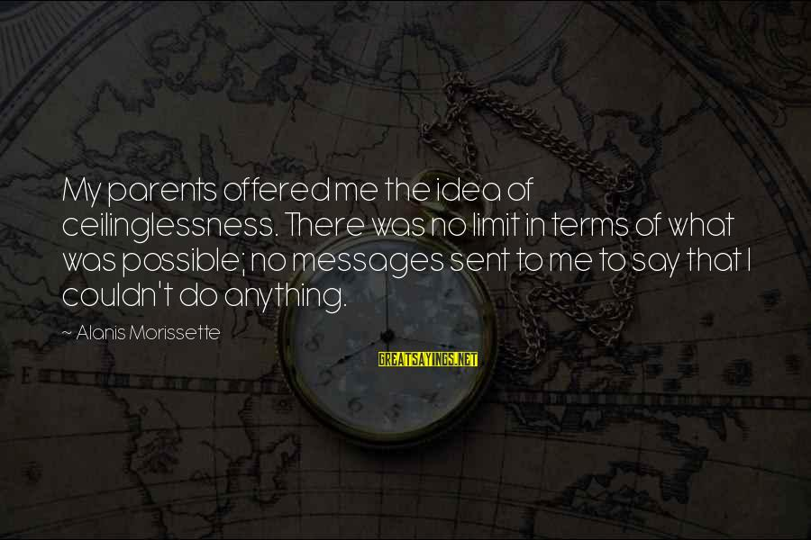 Morissette Sayings By Alanis Morissette: My parents offered me the idea of ceilinglessness. There was no limit in terms of