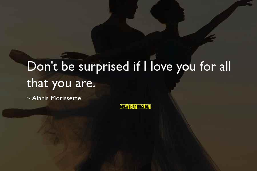 Morissette Sayings By Alanis Morissette: Don't be surprised if I love you for all that you are.