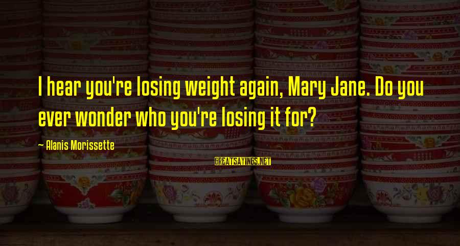 Morissette Sayings By Alanis Morissette: I hear you're losing weight again, Mary Jane. Do you ever wonder who you're losing