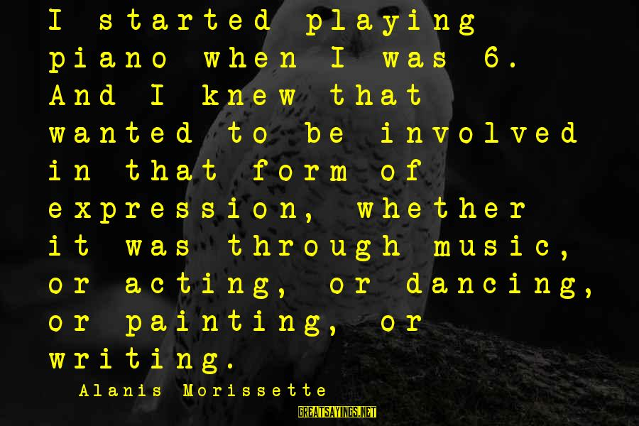 Morissette Sayings By Alanis Morissette: I started playing piano when I was 6. And I knew that wanted to be