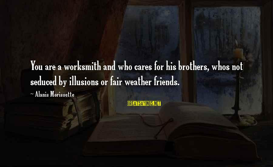 Morissette Sayings By Alanis Morissette: You are a worksmith and who cares for his brothers, whos not seduced by illusions