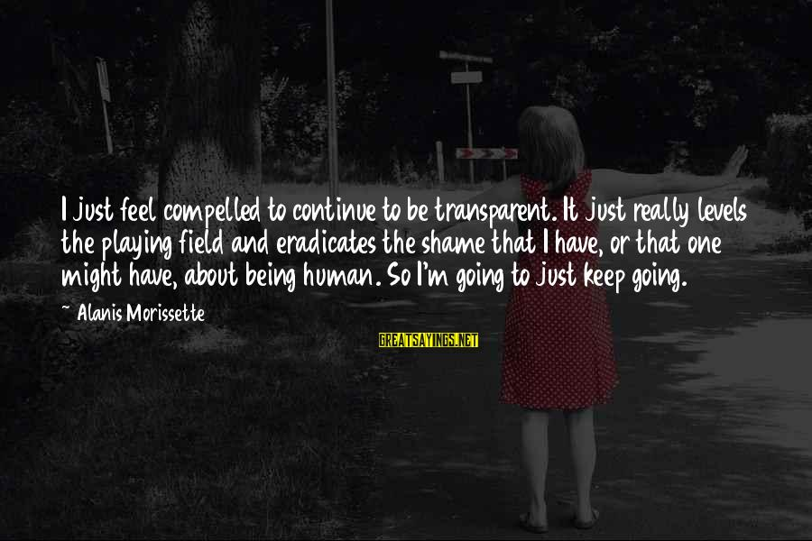 Morissette Sayings By Alanis Morissette: I just feel compelled to continue to be transparent. It just really levels the playing