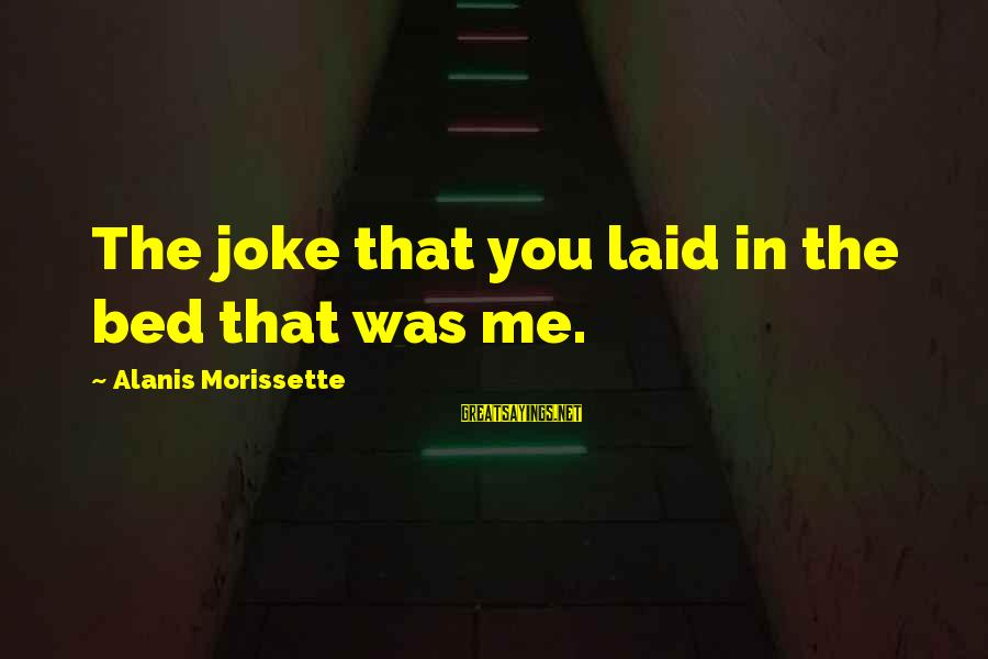Morissette Sayings By Alanis Morissette: The joke that you laid in the bed that was me.