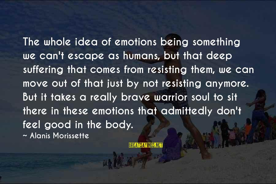 Morissette Sayings By Alanis Morissette: The whole idea of emotions being something we can't escape as humans, but that deep
