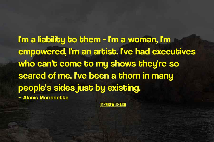 Morissette Sayings By Alanis Morissette: I'm a liability to them - I'm a woman, I'm empowered, I'm an artist. I've