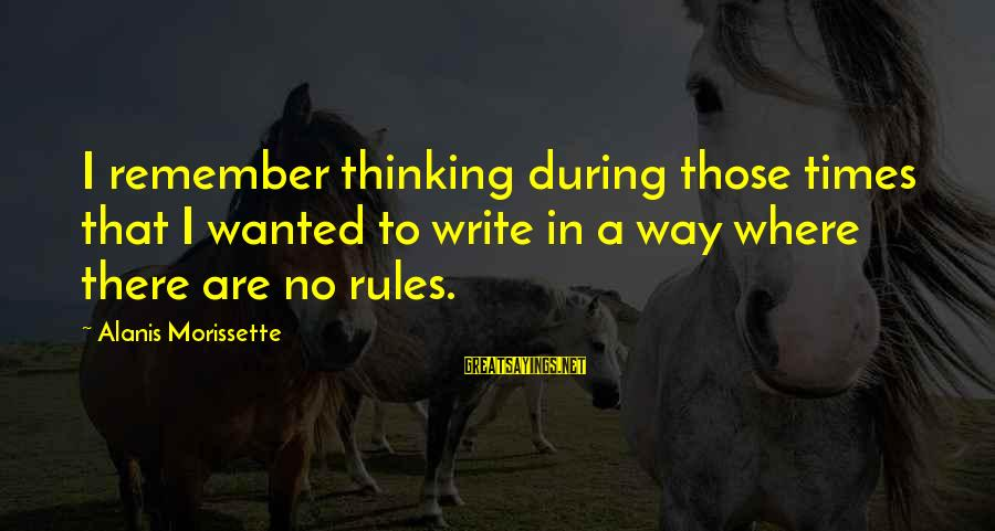 Morissette Sayings By Alanis Morissette: I remember thinking during those times that I wanted to write in a way where