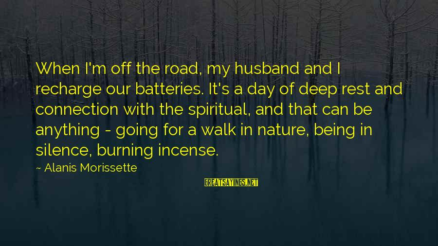 Morissette Sayings By Alanis Morissette: When I'm off the road, my husband and I recharge our batteries. It's a day