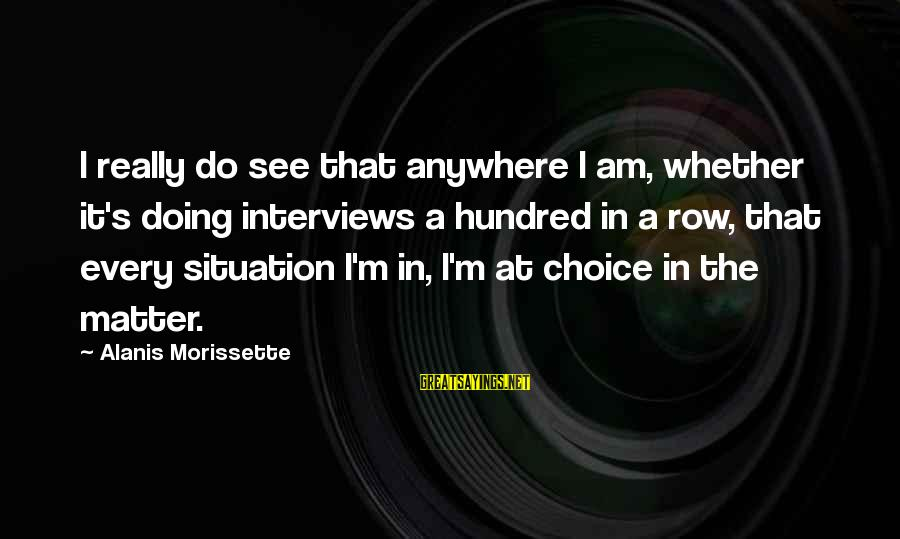 Morissette Sayings By Alanis Morissette: I really do see that anywhere I am, whether it's doing interviews a hundred in