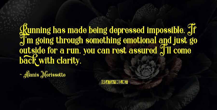 Morissette Sayings By Alanis Morissette: Running has made being depressed impossible. If I'm going through something emotional and just go