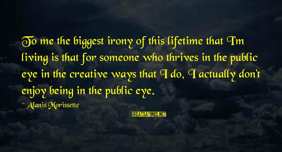 Morissette Sayings By Alanis Morissette: To me the biggest irony of this lifetime that I'm living is that for someone
